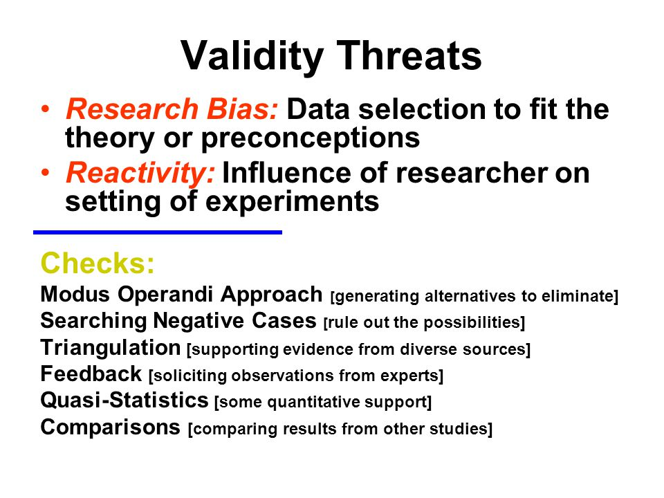 Validity Threats Research Bias: Data selection to fit the theory or preconceptions. Reactivity: Influence of researcher on setting of experiments.