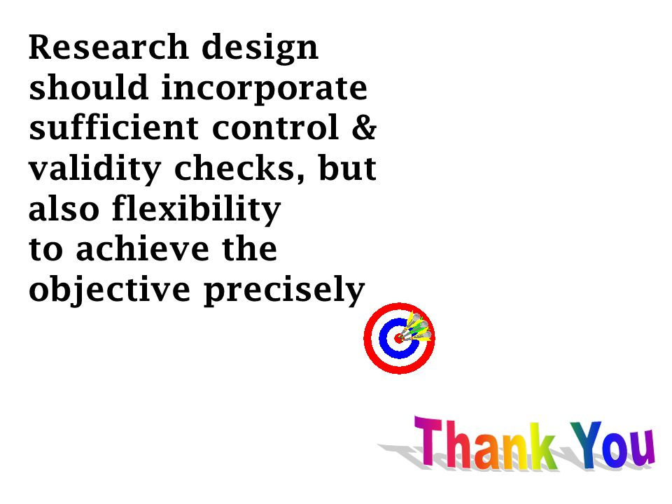 Research design should incorporate. sufficient control & validity checks, but. also flexibility.