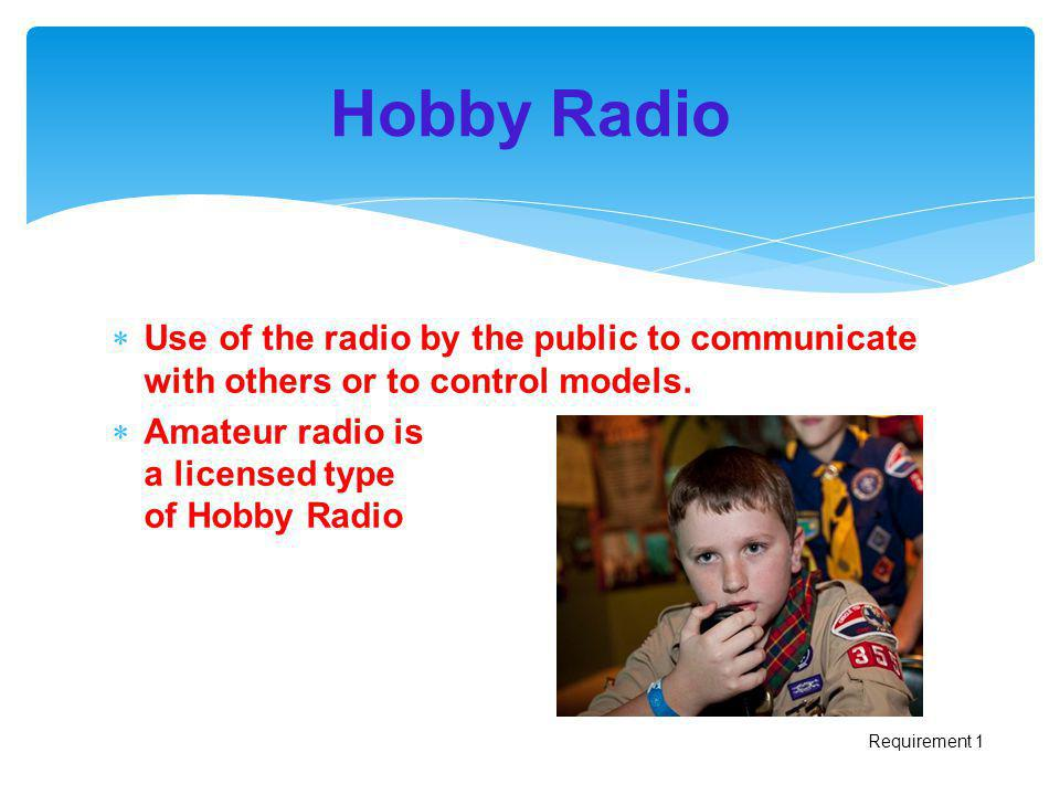 Hobby Radio Use of the radio by the public to communicate with others or to control models. Amateur radio is a licensed type of Hobby Radio.