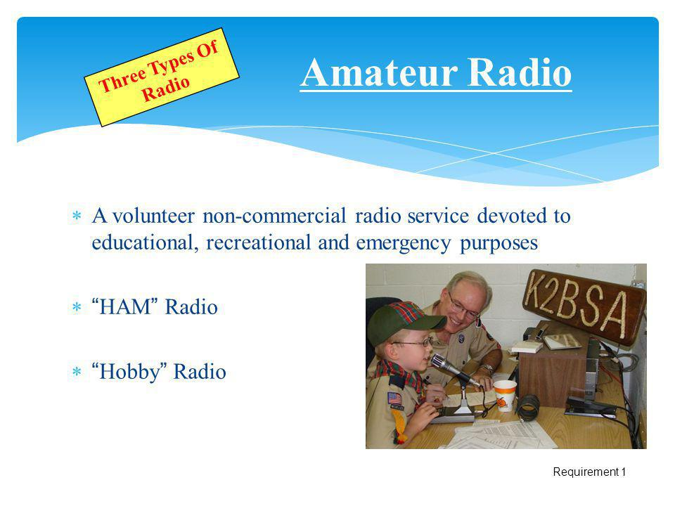 Amateur Radio Three Types Of Radio. A volunteer non-commercial radio service devoted to educational, recreational and emergency purposes.