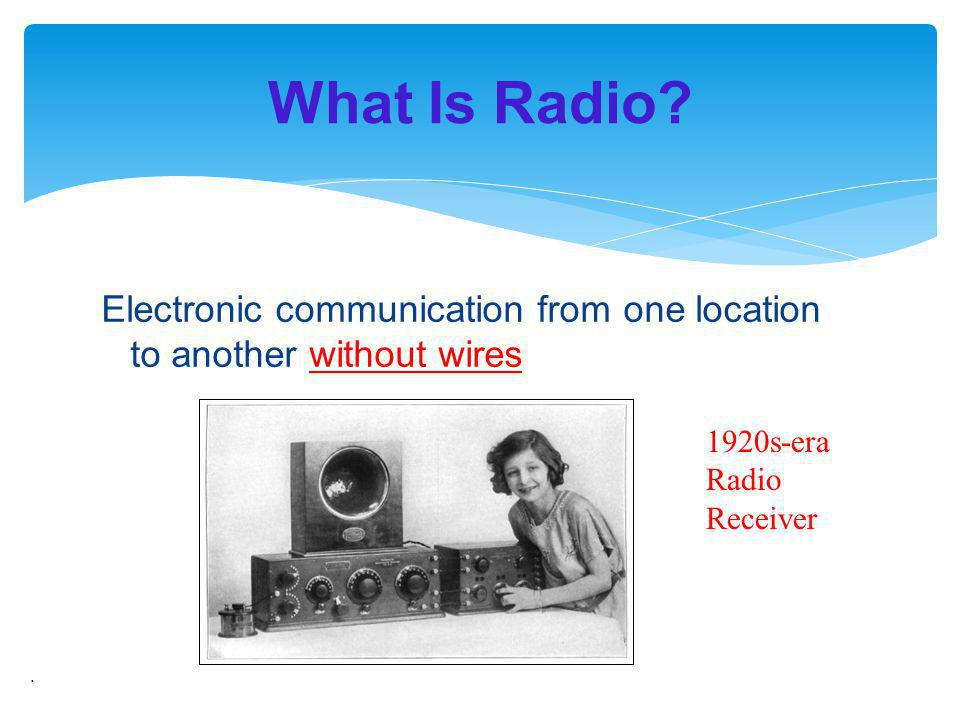 What Is Radio Electronic communication from one location to another without wires. 1920s-era Radio Receiver.