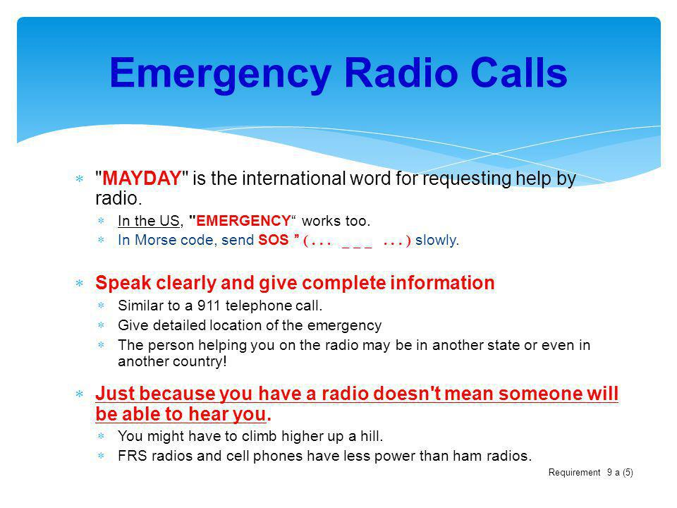 Emergency Radio Calls MAYDAY is the international word for requesting help by radio. In the US, EMERGENCY works too.