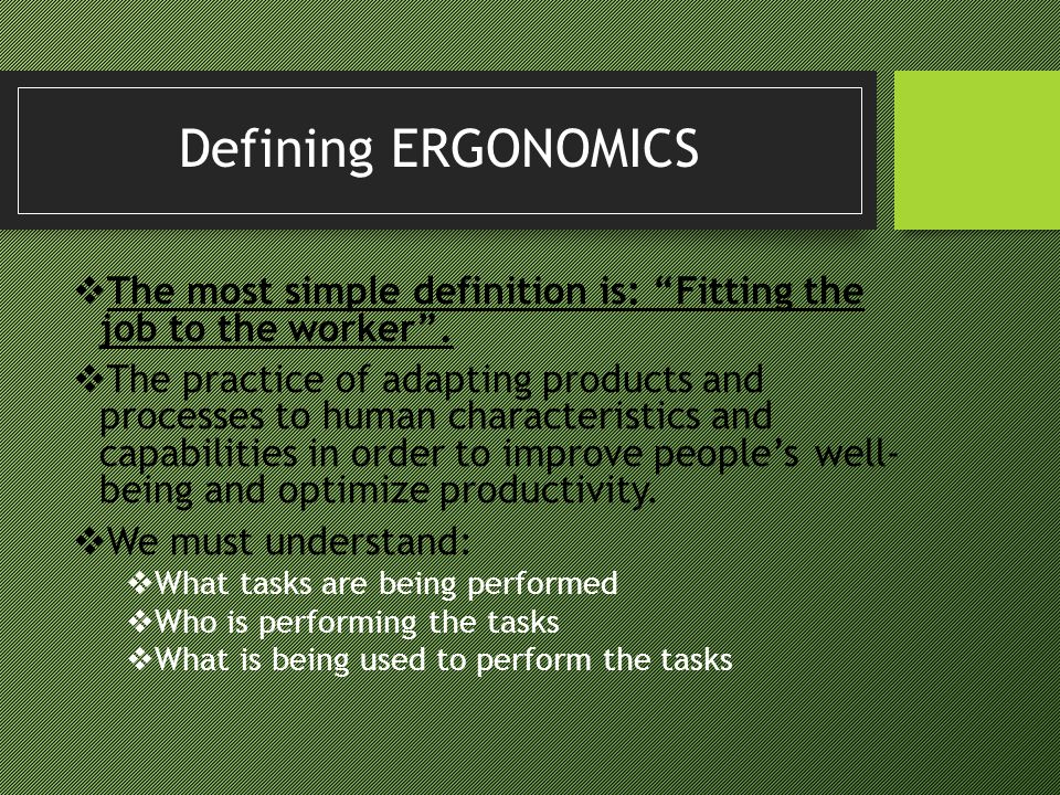 Defining ERGONOMICS The most simple definition is: Fitting the job to the worker .