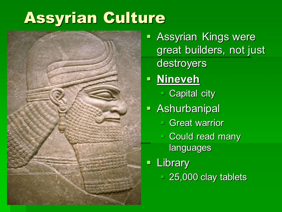 Assyrian Culture Assyrian Kings were great builders, not just destroyers. Nineveh. Capital city. Ashurbanipal.