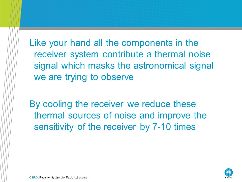 Like your hand all the components in the receiver system contribute a thermal noise signal which masks the astronomical signal we are trying to observe By cooling the receiver we reduce these thermal sources of noise and improve the sensitivity of the receiver by 7-10 times