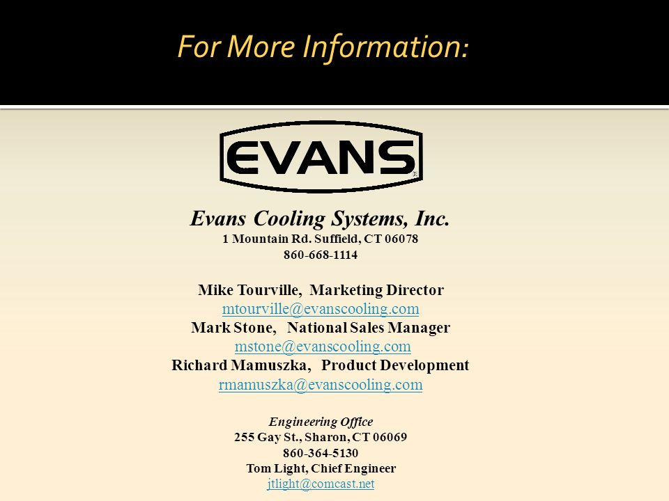 For More Information: Evans Cooling Systems, Inc. 1 Mountain Rd. Suffield, CT 06078. 860-668-1114.