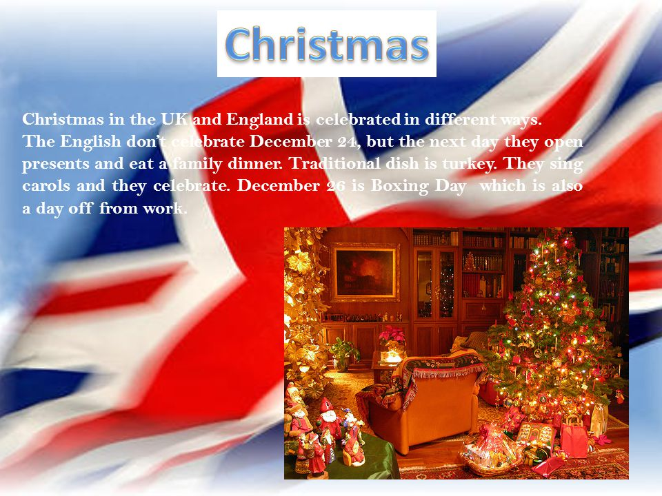 Christmas Christmas in the UK and England is celebrated in different ways.