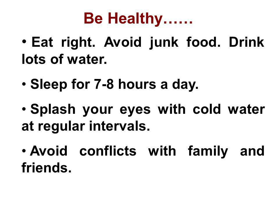 Eat right. Avoid junk food. Drink lots of water.