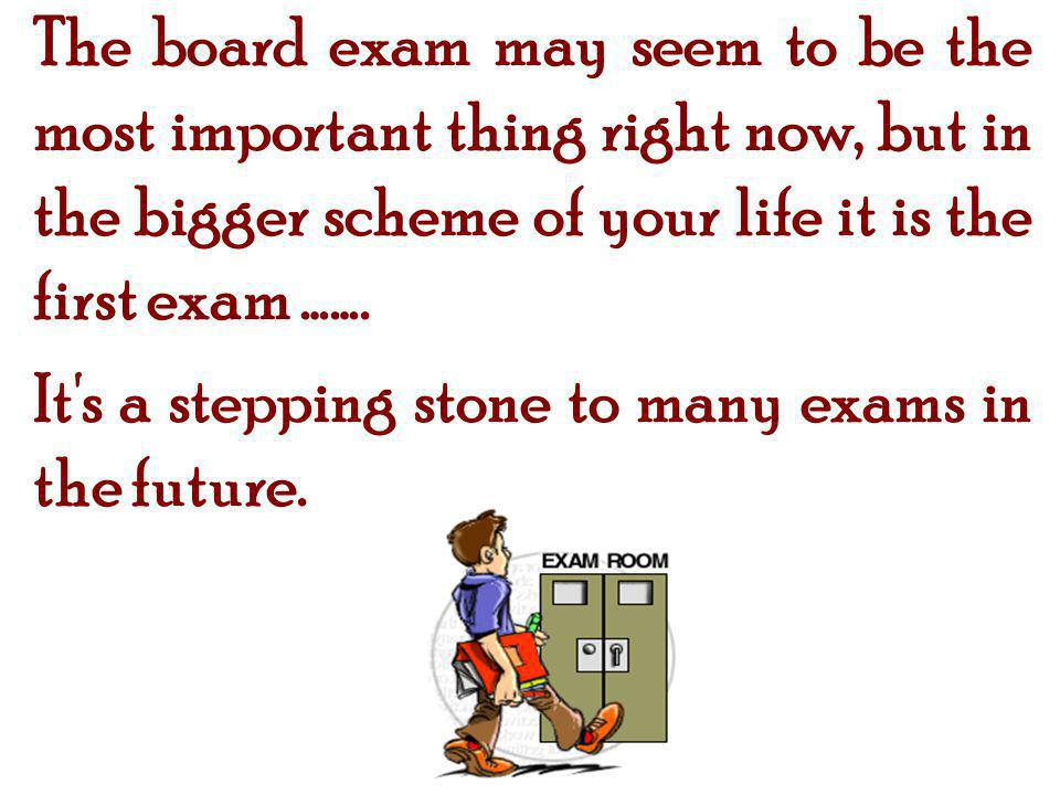 The board exam may seem to be the most important thing right now, but in the bigger scheme of your life it is the first exam …….