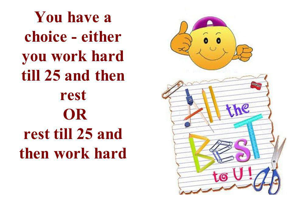 You have a choice - either you work hard till 25 and then rest OR rest till 25 and then work hard