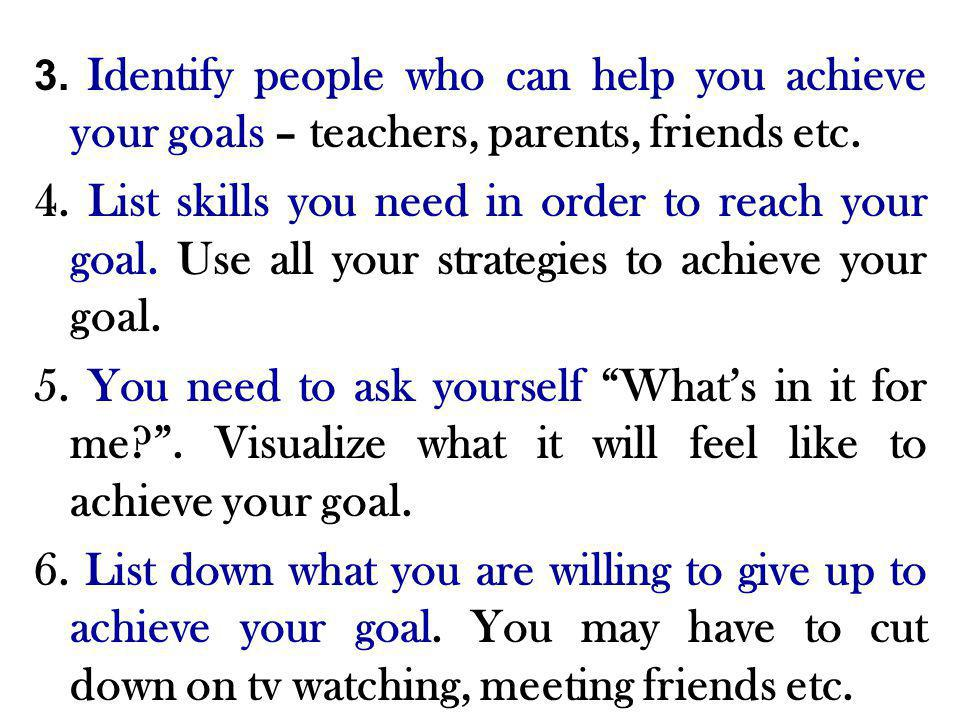3. Identify people who can help you achieve your goals – teachers, parents, friends etc.
