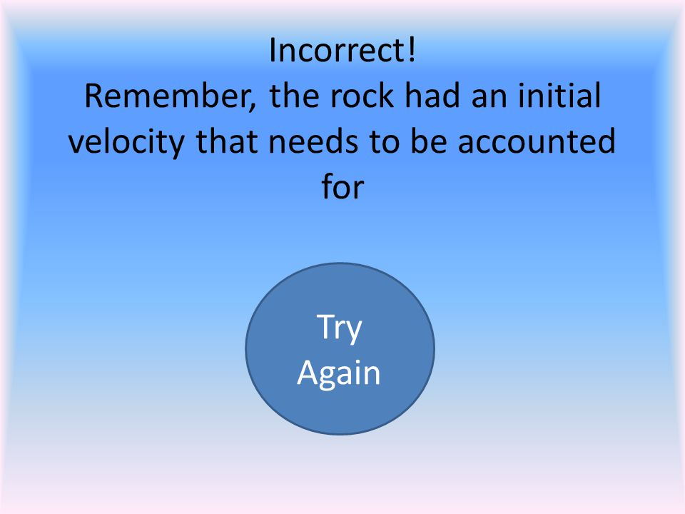 Incorrect! Remember, the rock had an initial velocity that needs to be accounted for