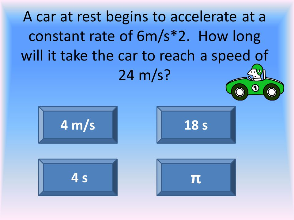 A car at rest begins to accelerate at a constant rate of 6m/s. 2