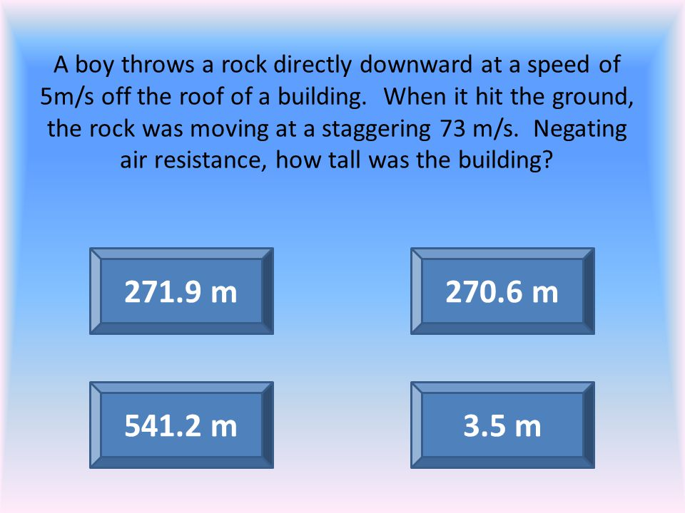 A boy throws a rock directly downward at a speed of 5m/s off the roof of a building. When it hit the ground, the rock was moving at a staggering 73 m/s. Negating air resistance, how tall was the building