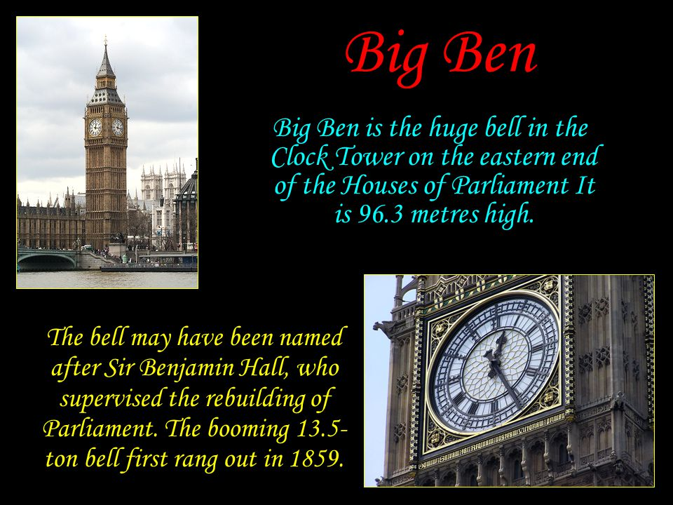 Big Ben Big Ben is the huge bell in the Clock Tower on the eastern end of the Houses of Parliament It is 96.3 metres high.