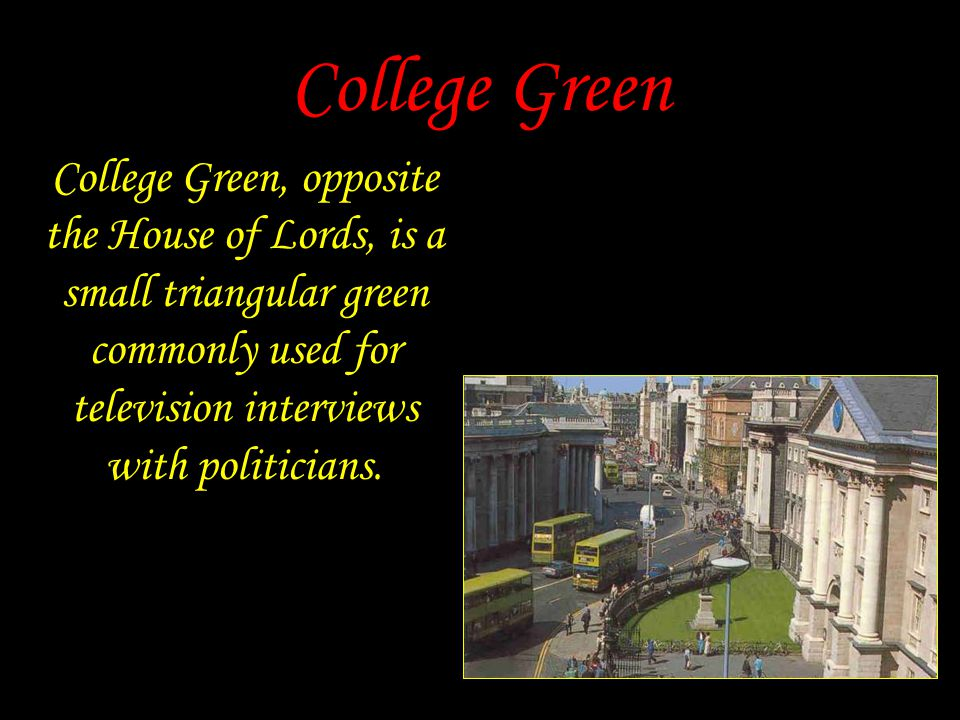 College Green College Green, opposite the House of Lords, is a small triangular green commonly used for television interviews with politicians.