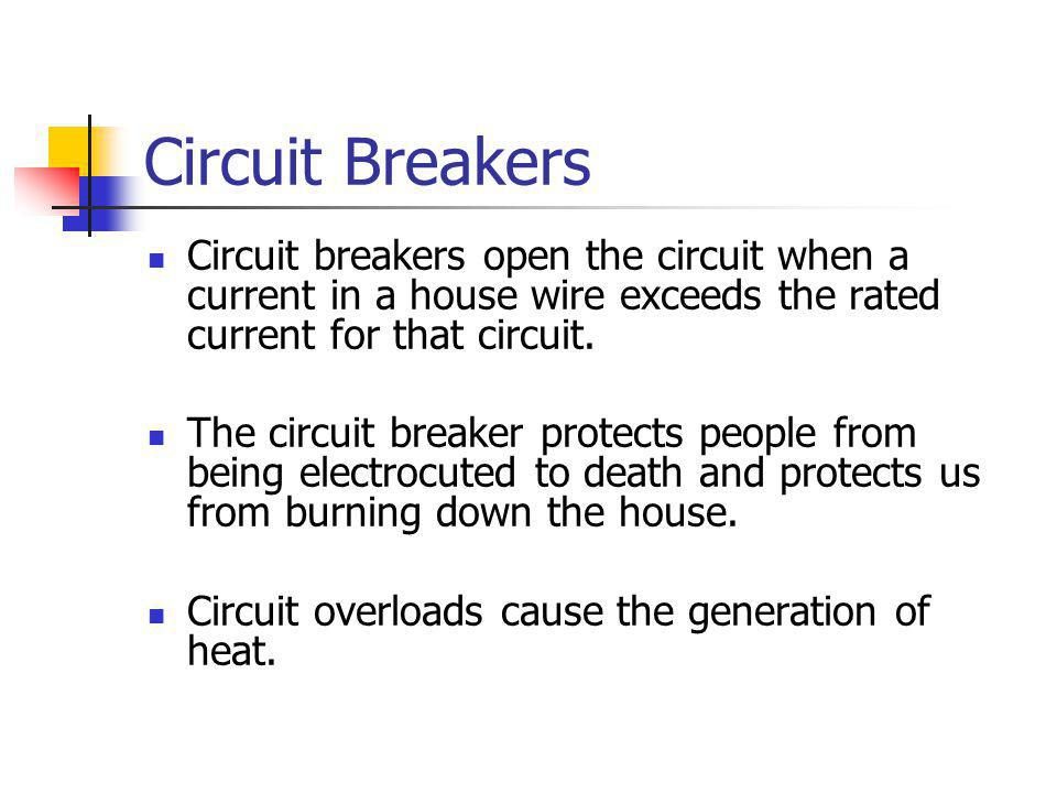 Circuit Breakers Circuit breakers open the circuit when a current in a house wire exceeds the rated current for that circuit.
