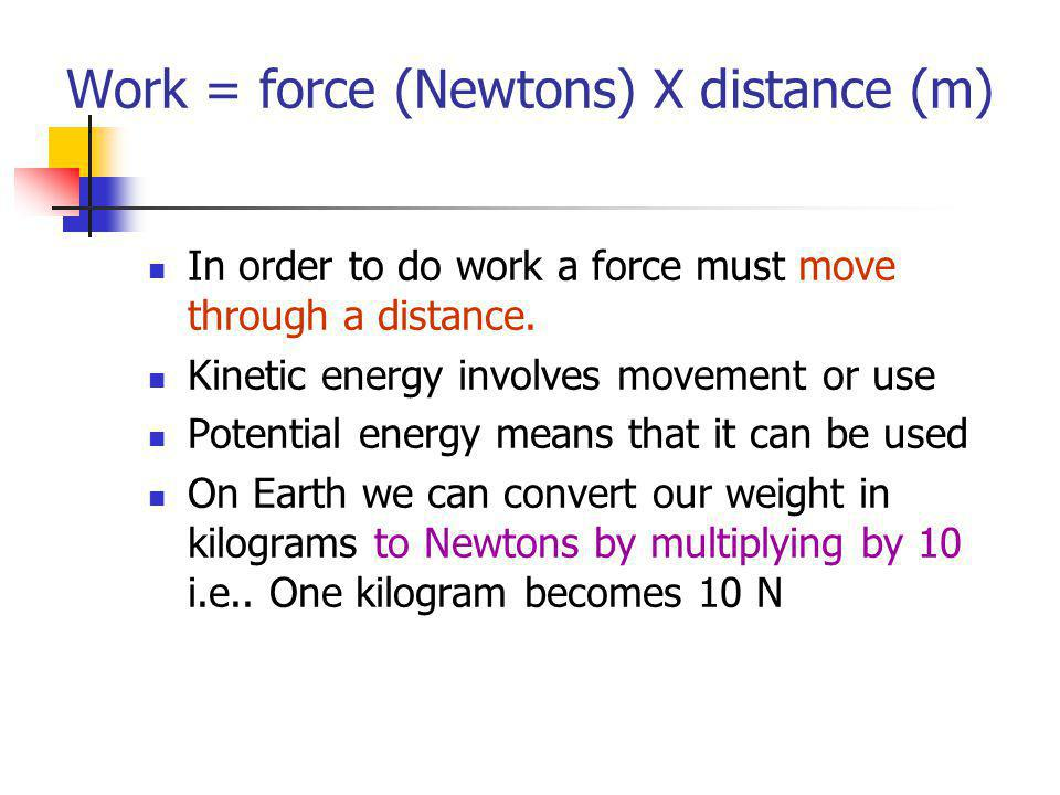 Work = force (Newtons) X distance (m)