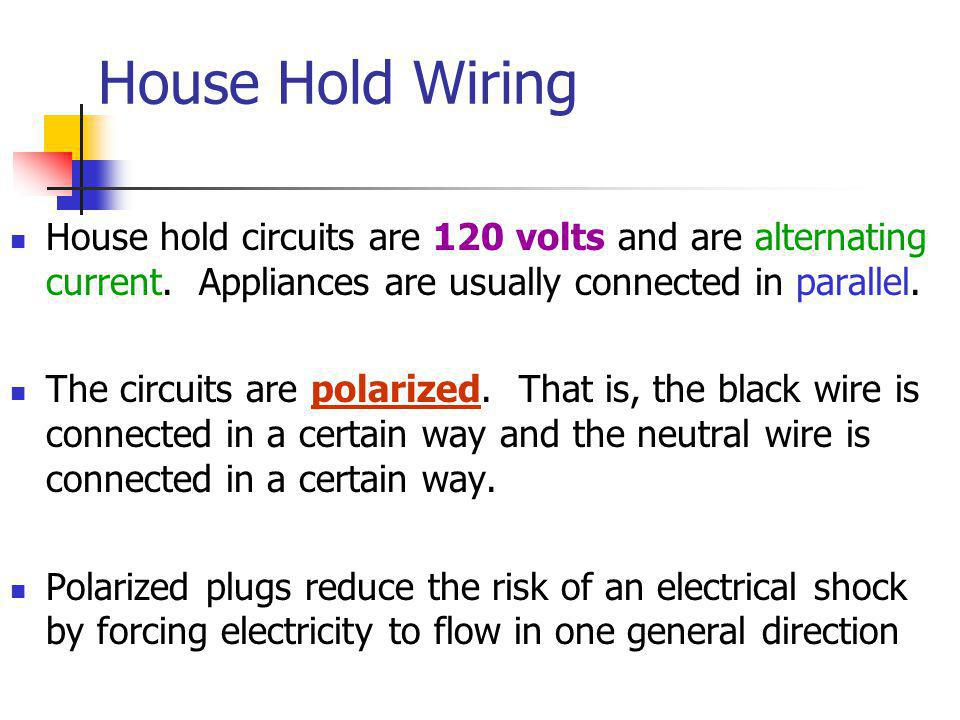 House Hold Wiring House hold circuits are 120 volts and are alternating current. Appliances are usually connected in parallel.