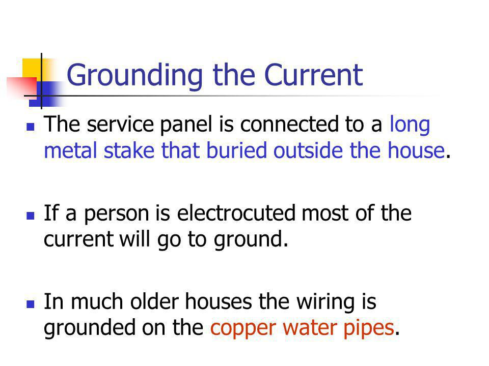 Grounding the Current The service panel is connected to a long metal stake that buried outside the house.
