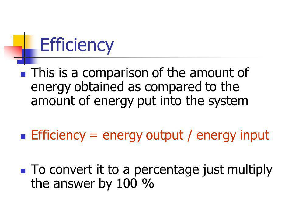 Efficiency This is a comparison of the amount of energy obtained as compared to the amount of energy put into the system.