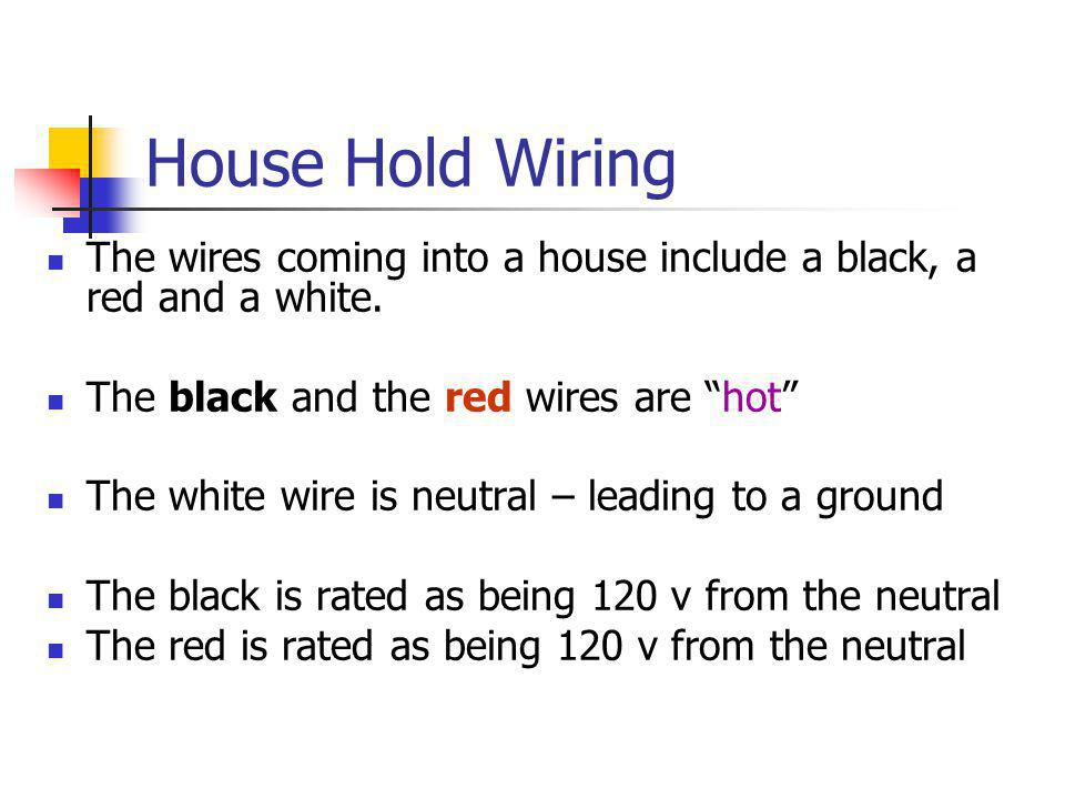 House Hold Wiring The wires coming into a house include a black, a red and a white. The black and the red wires are hot