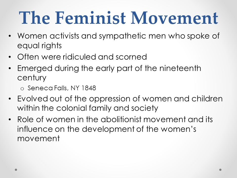 The Feminist Movement Women activists and sympathetic men who spoke of equal rights. Often were ridiculed and scorned.