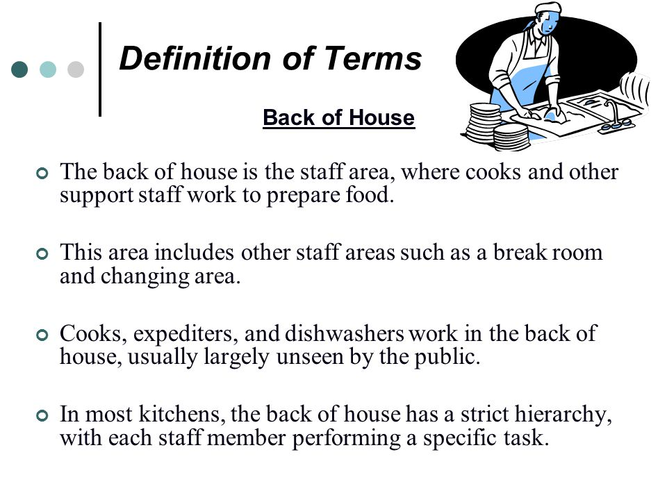Definition of Terms Back of House. The back of house is the staff area, where cooks and other support staff work to prepare food.