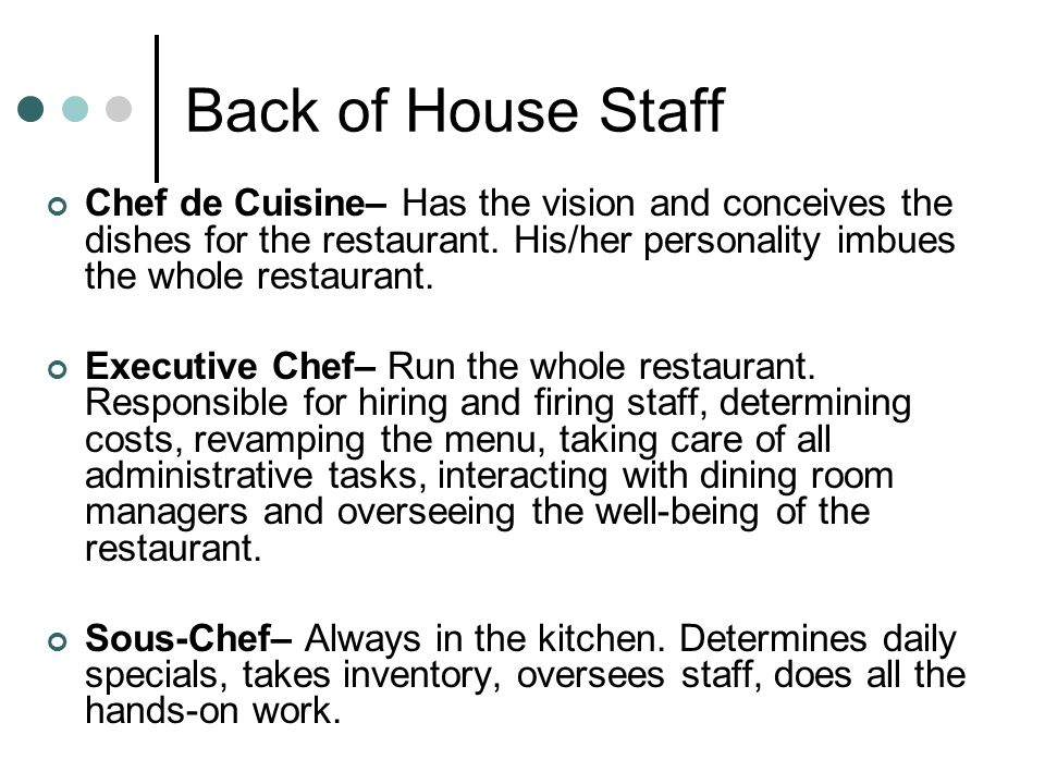 Back of House Staff Chef de Cuisine– Has the vision and conceives the dishes for the restaurant. His/her personality imbues the whole restaurant.