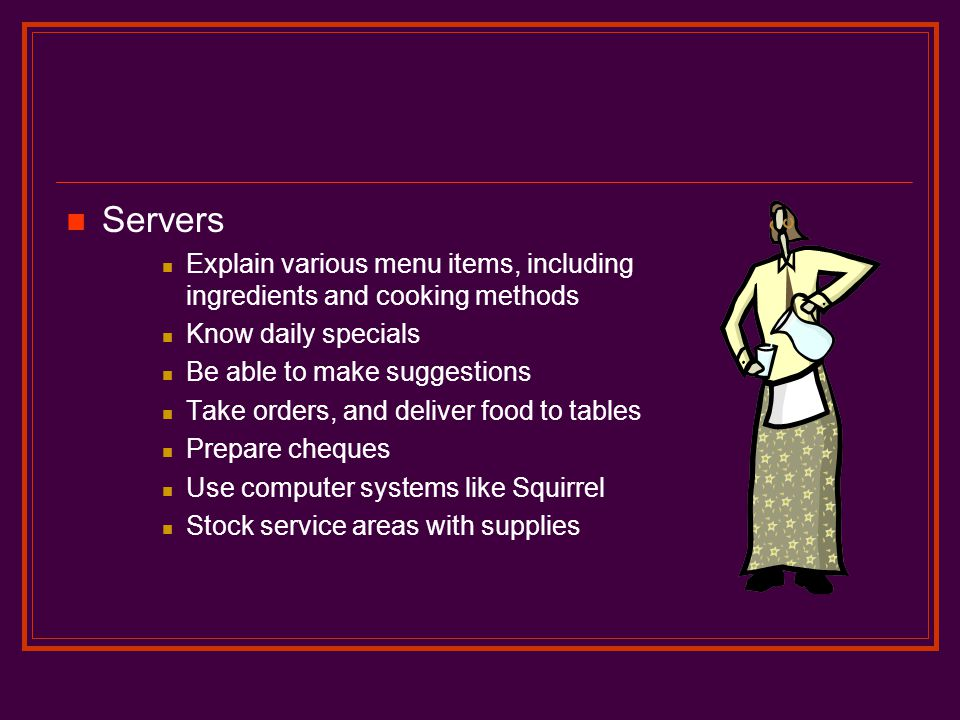 Servers Explain various menu items, including ingredients and cooking methods. Know daily specials.