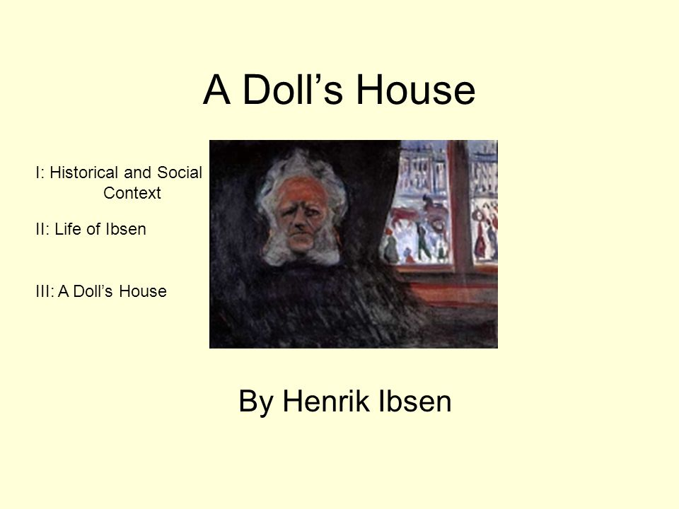 henrik ibsen's a doll's house essay In henrik ibsen's a doll house, nora helmer live[s] by doing tricks for both her father and her husband (meyer 1630) nora is a victim of her upbringing, going from being controlled by her father to being managed by her husband through nora's final breaking away from her family, ibsen illustrates the idea that manipulation by others.