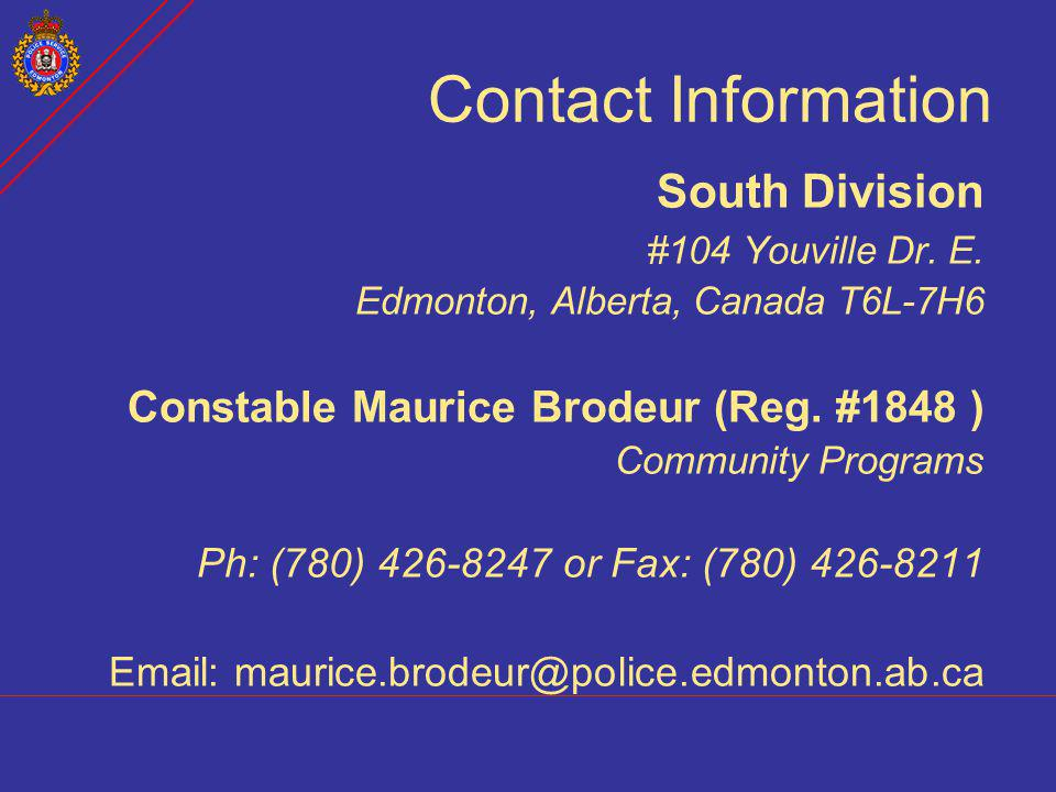 Contact Information South Division. #104 Youville Dr. E. Edmonton, Alberta, Canada T6L-7H6. Constable Maurice Brodeur (Reg. #1848 )