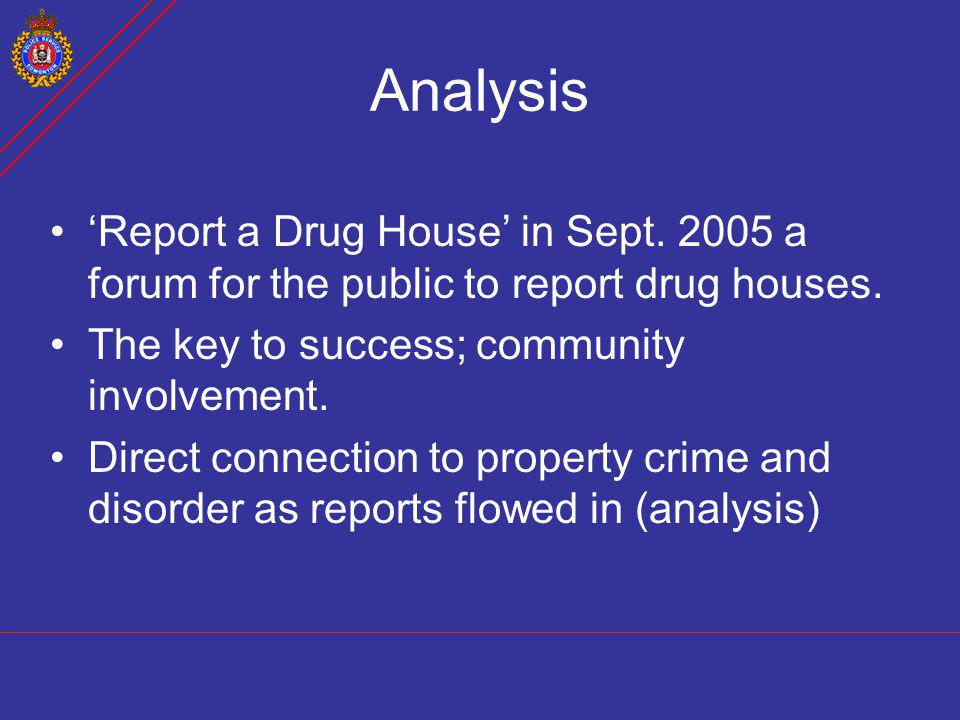Analysis 'Report a Drug House' in Sept. 2005 a forum for the public to report drug houses. The key to success; community involvement.