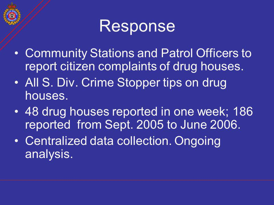 Response Community Stations and Patrol Officers to report citizen complaints of drug houses. All S. Div. Crime Stopper tips on drug houses.