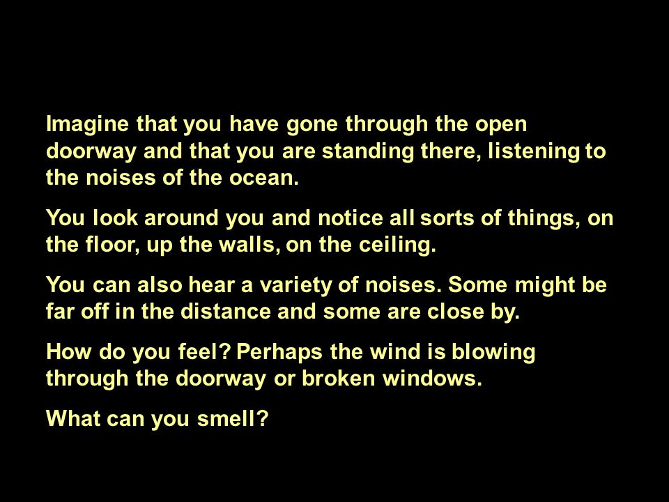 Imagine that you have gone through the open doorway and that you are standing there, listening to the noises of the ocean.