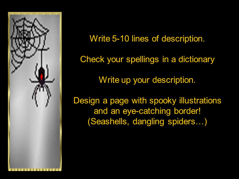Write 5-10 lines of description. Check your spellings in a dictionary