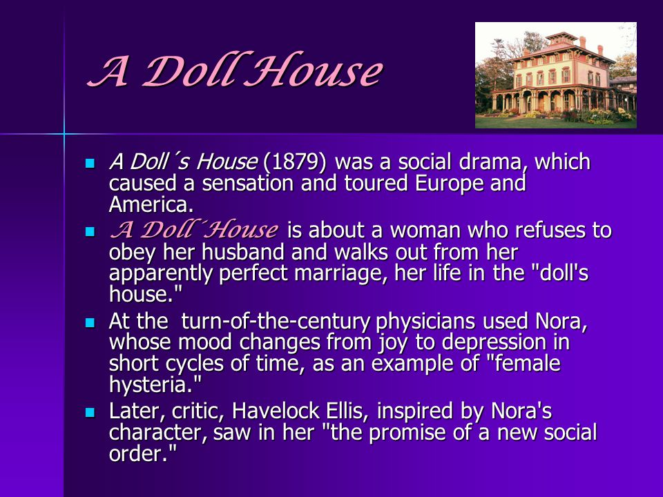 A Doll House A Doll´s House (1879) was a social drama, which caused a sensation and toured Europe and America.