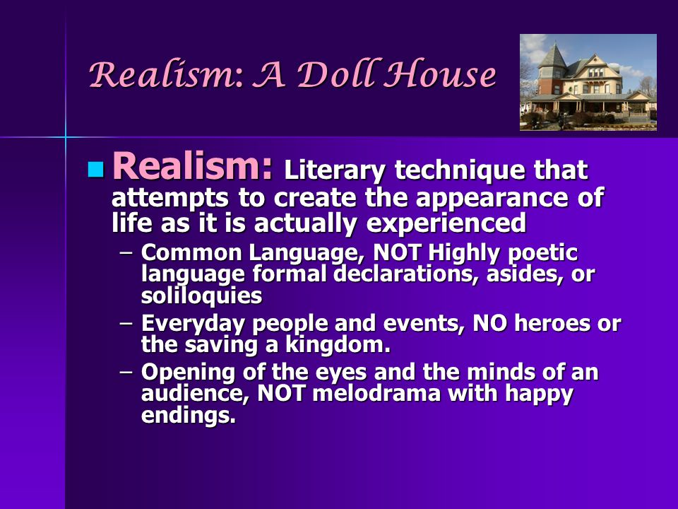 Realism: A Doll House Realism: Literary technique that attempts to create the appearance of life as it is actually experienced.