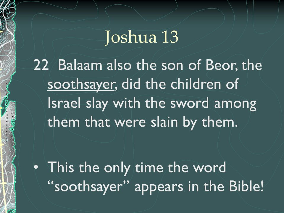 Joshua 13 Balaam also the son of Beor, the soothsayer, did the children of Israel slay with the sword among them that were slain by them.