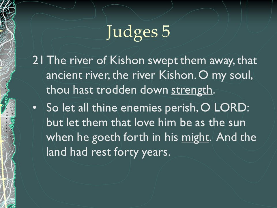 Judges 5 21 The river of Kishon swept them away, that ancient river, the river Kishon. O my soul, thou hast trodden down strength.
