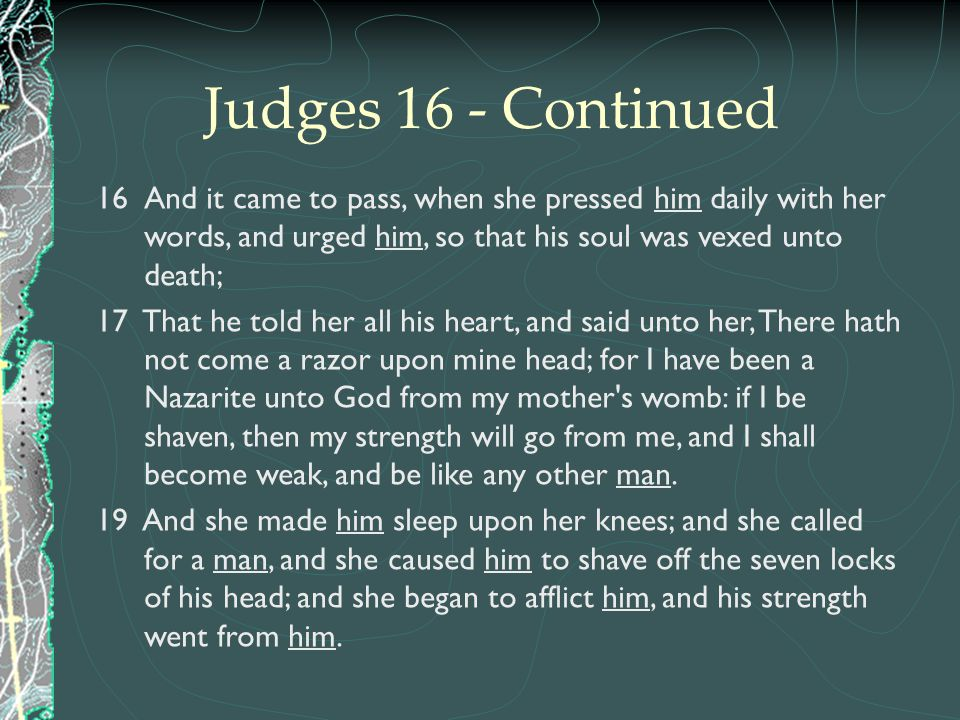 Judges 16 - Continued And it came to pass, when she pressed him daily with her words, and urged him, so that his soul was vexed unto death;