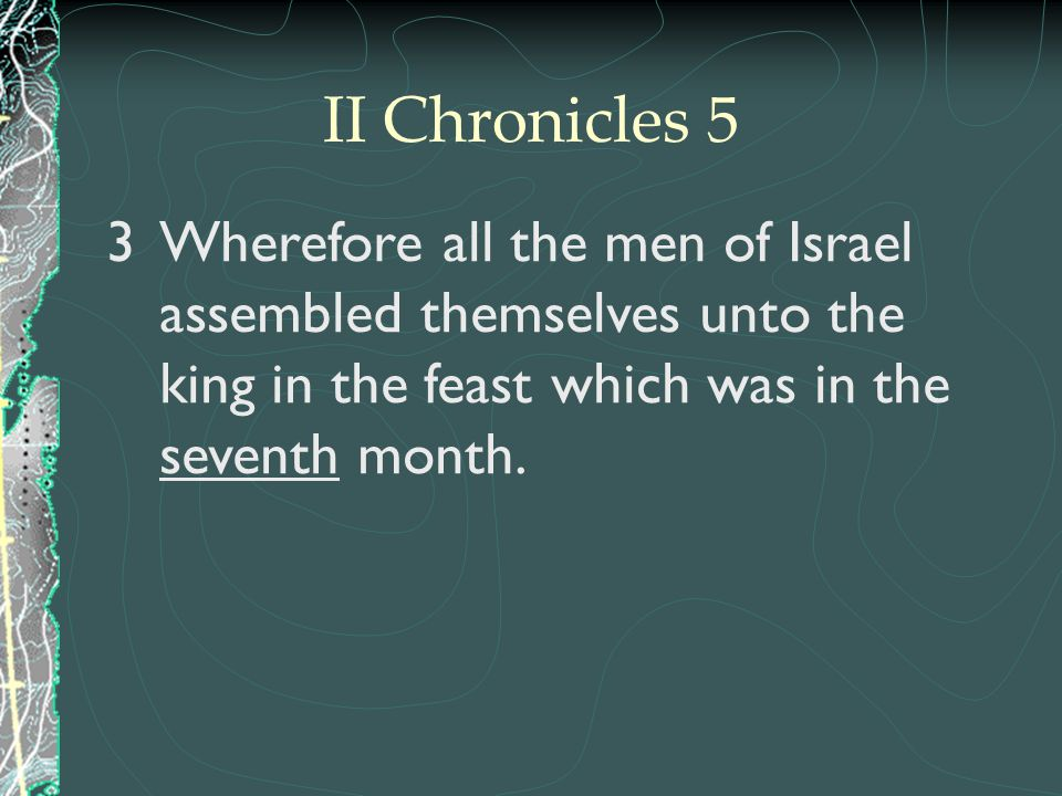 II Chronicles 5 Wherefore all the men of Israel assembled themselves unto the king in the feast which was in the seventh month.