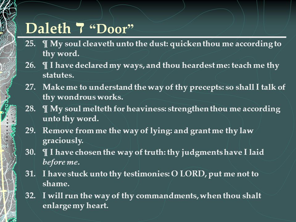 Daleth ד Door ¶ My soul cleaveth unto the dust: quicken thou me according to thy word.
