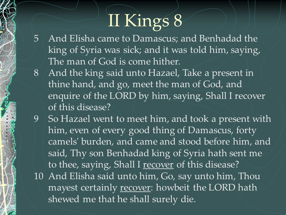 II Kings 8 And Elisha came to Damascus; and Benhadad the king of Syria was sick; and it was told him, saying, The man of God is come hither.