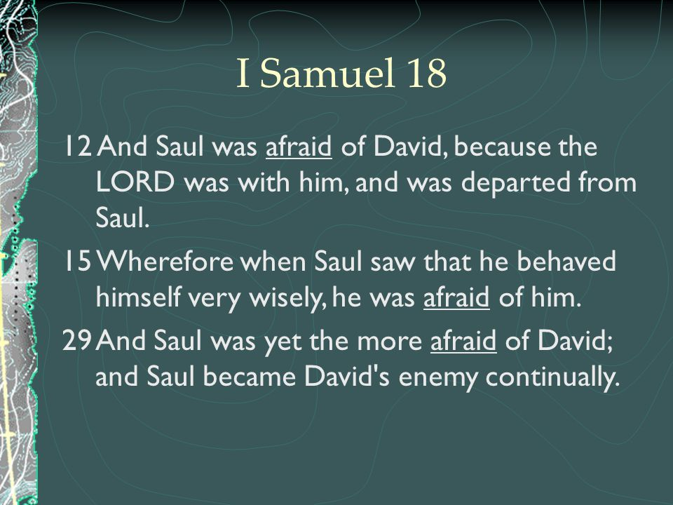 I Samuel 18 12 And Saul was afraid of David, because the LORD was with him, and was departed from Saul.