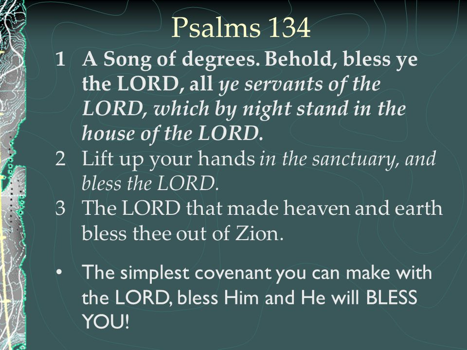 Psalms 134 A Song of degrees. Behold, bless ye the LORD, all ye servants of the LORD, which by night stand in the house of the LORD.