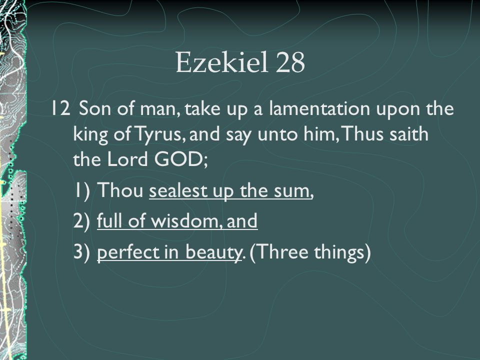 Ezekiel 28 Son of man, take up a lamentation upon the king of Tyrus, and say unto him, Thus saith the Lord GOD;