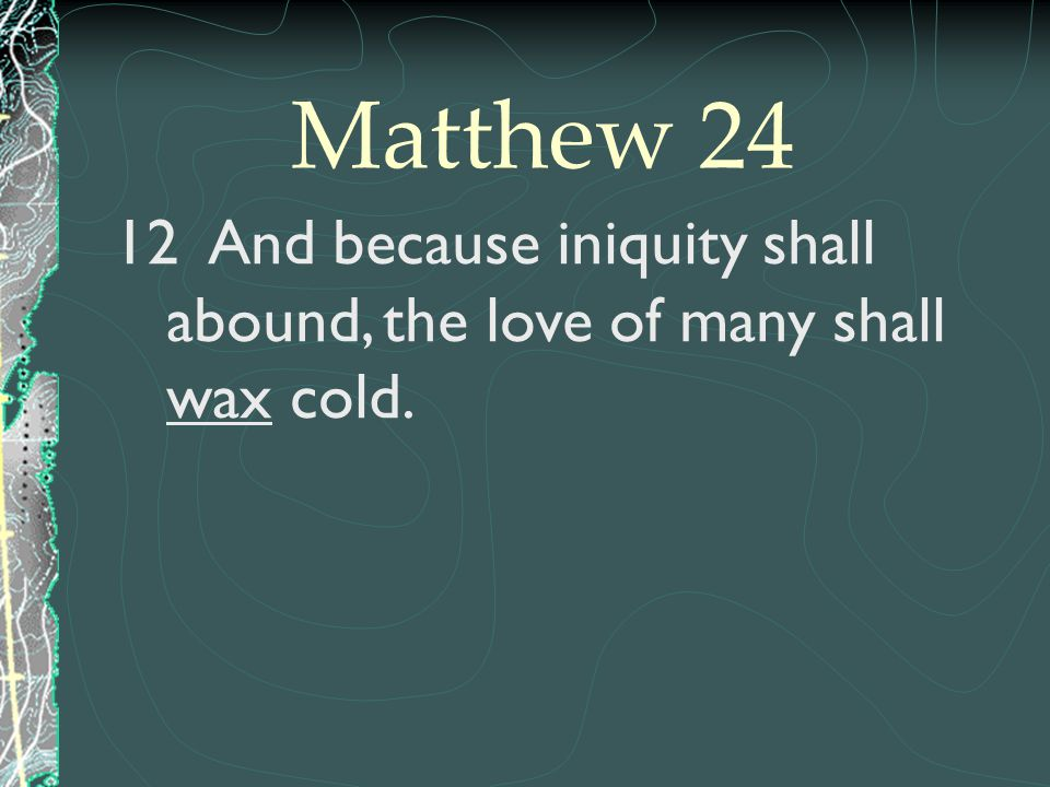 Matthew 24 And because iniquity shall abound, the love of many shall wax cold.