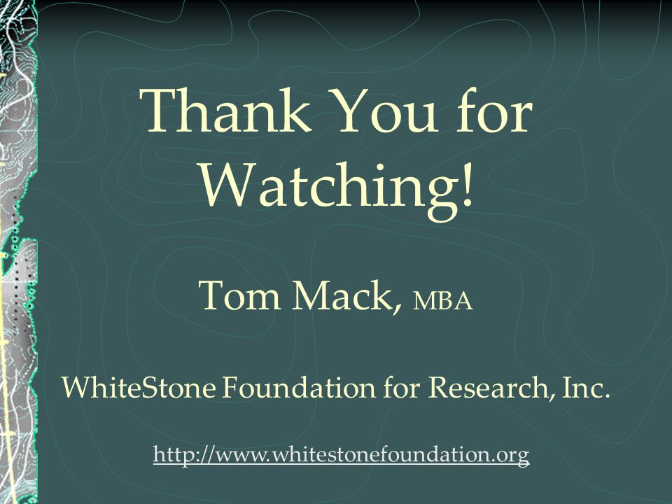 Thank You for Watching! Tom Mack, MBA WhiteStone Foundation for Research, Inc.