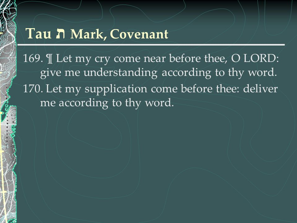 Tau ת Mark, Covenant ¶ Let my cry come near before thee, O LORD: give me understanding according to thy word.
